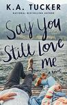 Say You Still Love Me by K.A. Tucker –> Review